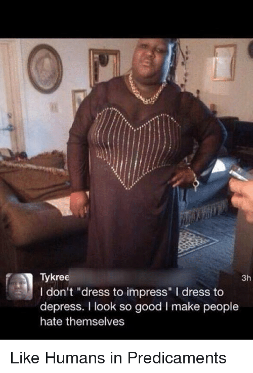 "Dank, Dress, and Good: Tykree  3h  I don't ""dress to impress"" l dress to  depress. I look so good l make people  hate themselves Like Humans in Predicaments"