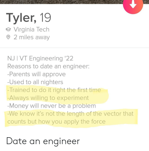 Virginia: Tyler, 19  Virginia Tech  2 miles away  NJ I VT Engineering '22  Reasons to date an engineer:  -Parents will approve  -Used to all nighters  -Trained to do it right the first time  Always willing to experiment  -Money will never be a problem  -We know it's not the length of the vector that  counts but how you apply the force Date an engineer