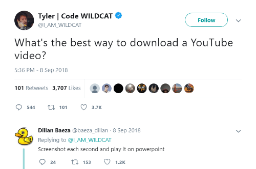 Powerpoint: Tyler   Code WILDCAT  Follow  @ILAM WILDCAT  What's the best way to download a YouTube  video?  5:36 PM - 8 Sep 2018  101 Retweets 3,707 Likes  544 t 113.7K  Dillan Baeza @baeza_dillan-8 Sep 2018  Replying to @l_AM_WILDCAT  Screenshot each second and play it on powerpoint
