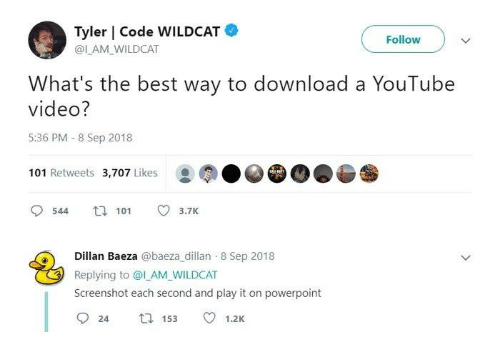 Memes, youtube.com, and Best: Tyler | Code WILDCAT  @IAM_ WILDCAT  Follow  What's the best way to download a YouTube  video?  5:36 PM 8 Sep 2018  101 Retweets 3,707 Likes  544 t 101 3.7K  Dillan Baeza @baeza_dillan 8 Sep 2018  Replying to ol AM_WILDCAT  Screenshot each second and play it on powerpoint
