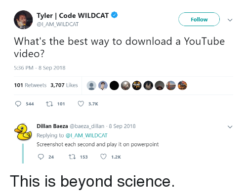 youtube.com, Best, and Powerpoint: Tyler | Code WILDCAT  @ILAM WILDCAT  Follow  What's the best way to download a YouTube  video?  5:36 PM - 8 Sep 2018  101 Retweets 3,707 Likes  544 t 113.7K  Dillan Baeza @baeza_dillan-8 Sep 2018  Replying to @l_AM_WILDCAT  Screenshot each second and play it on powerpoint This is beyond science.