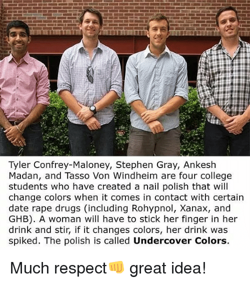 Spiked: Tyler Confrey-Maloney, Stephen Gray, Ankesh  Madan, and Tasso Von Windheim are four college  students who have created a nail polish that will  change colors when it comes in contact with certain  date rape drugs (including Rohypnol, Xanax, and  GHB). A woman will have to stick her finger in her  drink and stir, if it changes colors, her drink was  spiked. The polish is called Undercover Colors. Much respect👊 great idea!