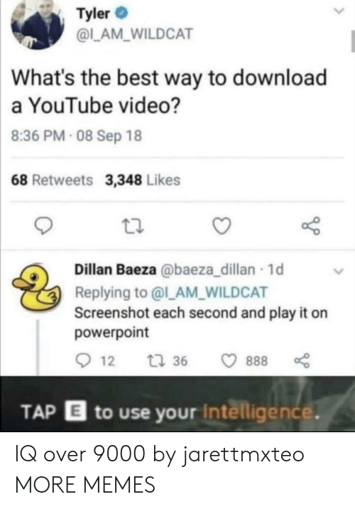 Tyler: Tyler  @L_AM_WILDCAT  What's the best way to download  a YouTube video?  8:36 PM- 08 Sep 18  68 Retweets 3,348 Likes  Dillan Baeza @baeza_dillan 1d  Replying to @l_AM_WILDCAT  Screenshot each second and play it on  powerpoint  12  t 36  888  TAP E to use your Intelligence. IQ over 9000 by jarettmxteo MORE MEMES