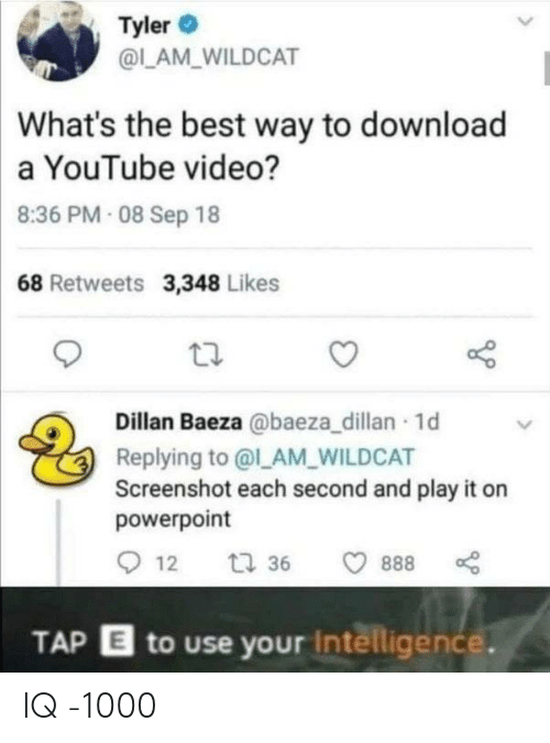 Best Way: Tyler  @LAM WILDCAT  What's the best way to download  a YouTube video?  8:36 PM 08 Sep 18  68 Retweets 3,348 Likes  Dillan Baeza @baeza_dillan 1d  Replying to @l_AM_WILDCAT  Screenshot each second and play it on  powerpoint  12  t 36  888  TAP E to use your Intelligence. IQ -1000