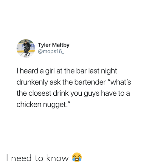 """Chicken, Girl, and Ask: Tyler Maltby  @mops16_  PE  I heard a girl at the bar last night  drunkenly ask the bartender """"what's  the closest drink you guys have to a  chicken nugget."""" I need to know 😂"""
