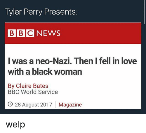 Nazy: Tyler Perry Presents:  BBCNEWS  was a neo-Nazi. Then I fell in love  with a black woman  By Claire Bates  BBC World Service  O 28 August 2017  Magazine welp