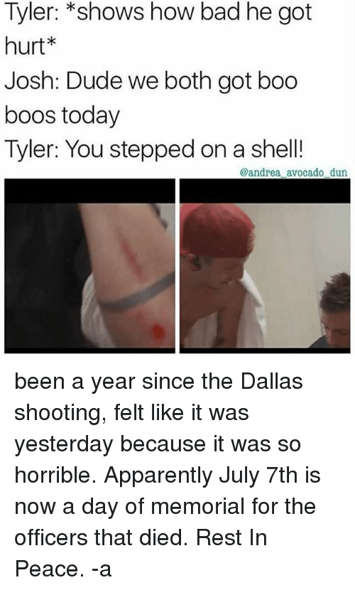 Hurtfully: Tyler: *shows how bad he got  hurt*  Josh: Dude we both got boo  boos today  Tyler: You stepped on a shell!  @andrea avocado dun been a year since the Dallas shooting, felt like it was yesterday because it was so horrible. Apparently July 7th is now a day of memorial for the officers that died. Rest In Peace. -a