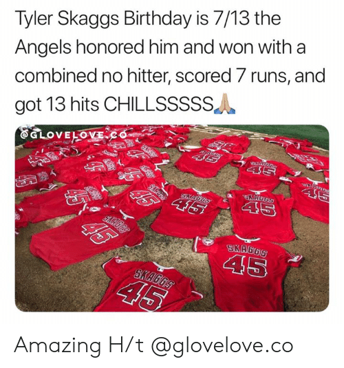 Birthday, Mlb, and Angels: Tyler Skaggs Birthday is 7/13 the  Angels honored him and won with a  combined no hitter, scored 7 runs, and  got 13 hits CHILLSSSSS  ww.S  EGLOVELOVECo  SD  46  KAGGS  45  SKAGGS  T  SKA6GS  45  SKAGGS  45  G6S  $5% 45 Amazing   H/t @glovelove.co