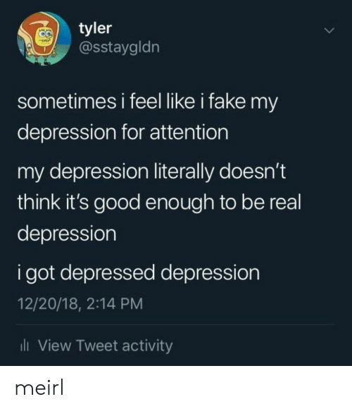 Fake, Depression, and Good: tyler  @Sstaygldn  sometimes i feel like i fake my  depression for attention  my depression literally doesn't  think it's good enough to be real  depression  i got depressed depression  12/20/18, 2:14 PM  il View Tweet activity meirl