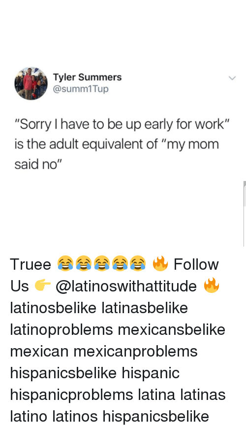 "Latinos, Memes, and Sorry: Tyler Summers  @summ1Tup  ""Sorry I have to be up early for work""  is the adult equivalent of ""my mom  said no"" Truee 😂😂😂😂😂 🔥 Follow Us 👉 @latinoswithattitude 🔥 latinosbelike latinasbelike latinoproblems mexicansbelike mexican mexicanproblems hispanicsbelike hispanic hispanicproblems latina latinas latino latinos hispanicsbelike"