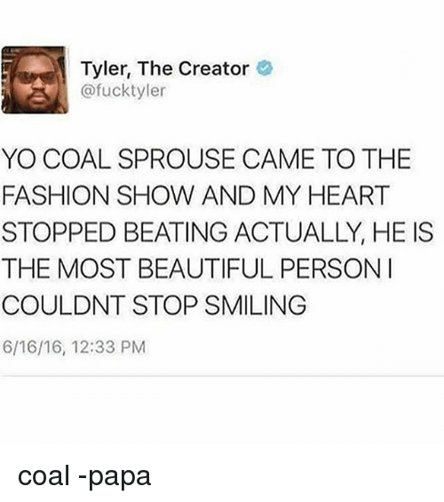 Beautiful, Fashion, and Memes: Tyler, The Creator  @fucktyler  YO COAL SPROUSE CAME TO THE  FASHION SHOW AND MY HEART  STOPPED BEATING ACTUALLY, HE IS  THE MOST BEAUTIFUL PERSONI  COULDNT STOP SMILING  6/16/16, 12:33 PM coal -papa