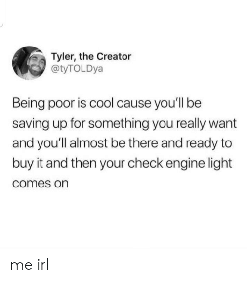 Tyler the Creator, Cool, and Irl: Tyler, the Creator  @tyTOLDya  Being poor is cool cause you'll be  saving up for something you really want  and you'll almost be there and ready to  buy it and then your check engine light  comes on me irl