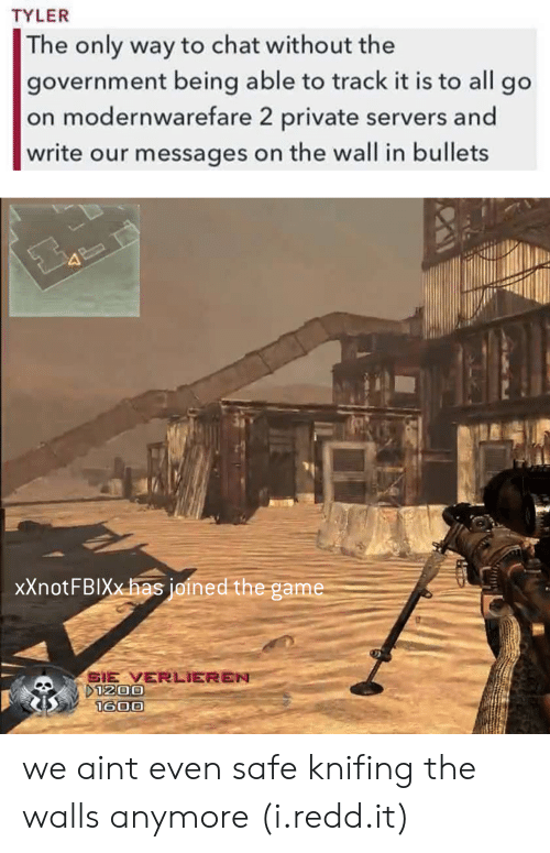 The Game, Chat, and Game: TYLER  The only way to chat without the  government being able to track it is to all go  on modernwarefare 2 private servers and  write our messages on the wall in bullets  xXnotFBIXxhas joined the game  SIE VERLIEREN we aint even safe knifing the walls anymore (i.redd.it)