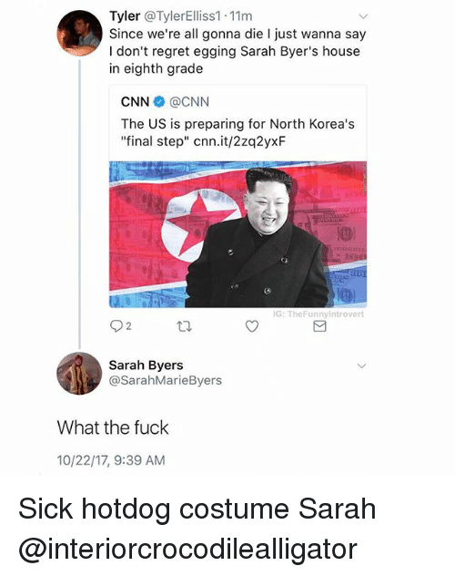 "cnn.com, Regret, and Fuck: Tyler @TylerElliss1.11m  Since we're all gonna die I just wanna say  I don't regret egging Sarah Byer's house  in eighth grade  CNN @CNN  The US is preparing for North Korea's  ""final step"" cnn.it/2zq2yxF  IG: TheFunnylntrovert  92  Sarah Byers  @SarahMarieByers  What the fuck  10/22/17, 9:39 AM Sick hotdog costume Sarah @interiorcrocodilealligator"