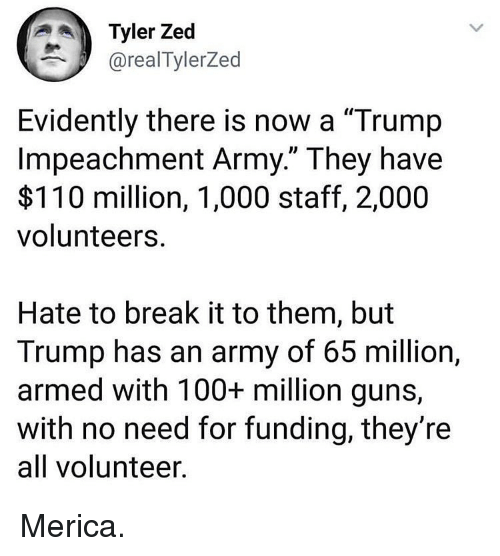 "Anaconda, Andrew Bogut, and Guns: Tyler Zed  @realTylerZed  Evidently there is now a ""Trump  Impeachment Army."" They have  $110 million, 1,000 staff, 2,000  volunteers  Hate to break it to them, but  Trump has an army of 65 million,  armed with 100+ million guns,  with no need for funding, they're  all volunteer Merica."