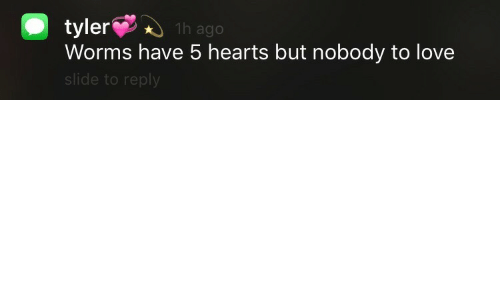 Love, Hearts, and Worms: tyler1h ago  Worms have 5 hearts but nobody to love  slide to reply