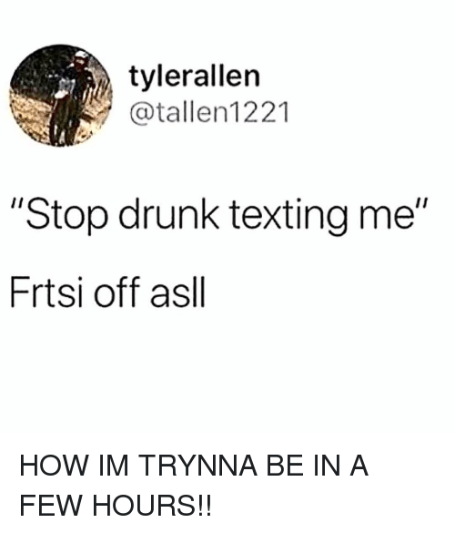 "Drunk, Memes, and Texting: tylerallern  atallen1221  ""Stop drunk texting me""  Frtsi off asll HOW IM TRYNNA BE IN A FEW HOURS!!"