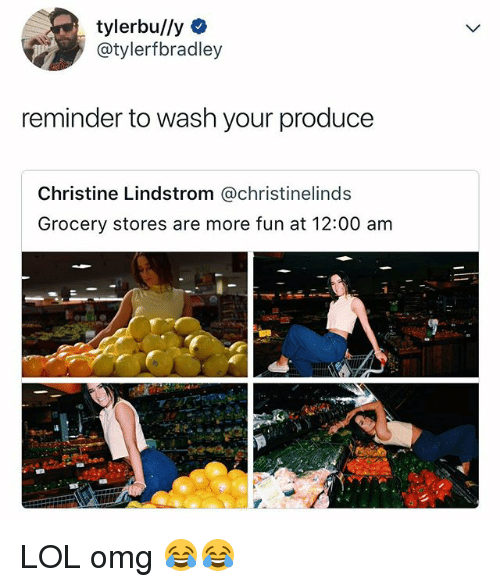 Lol, Omg, and Relatable: tylerbu//y  @tylerfbradley  reminder to wash your produce  Christine Lindstrom @christinelinds  Grocery stores are more fun at 12:00 am LOL omg 😂😂