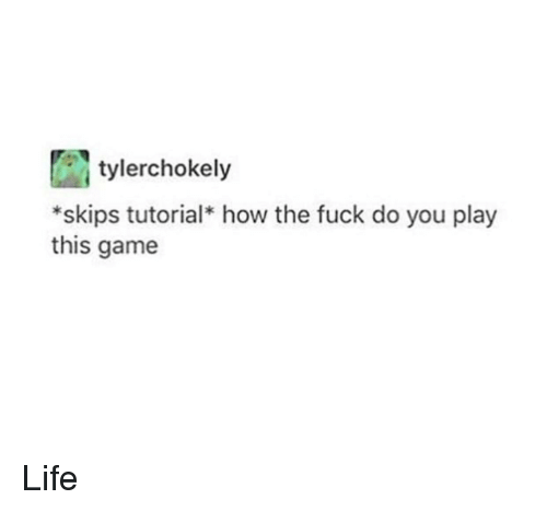 skips: tylerchokely  *skips tutorial how the fuck do you play  this game Life