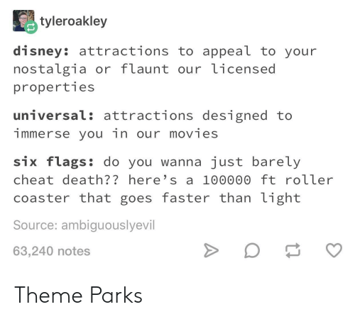Disney, Movies, and Nostalgia: tyleroakley  disney: attractions to appeal to your  nostalgia or flaunt our licensed  properties  universal: attractions designed to  immerse you in our movies  six flags: do you wanna just barely  cheat death?? here's a 100000 ft roller  coaster that goes faster than light  Source: ambiguouslyevil  63,240 notes Theme Parks