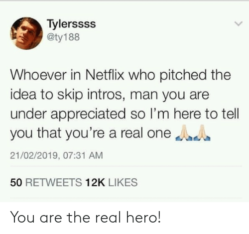 Netflix, The Real, and Hero: Tylerssss  @ty188  Whoever in Netflix who pitched the  idea to skip intros, man you are  under appreciated so I'm here to tell  you that you're a real one  21/02/2019, 07:31 AM  50 RETWEETS 12K LIKES You are the real hero!