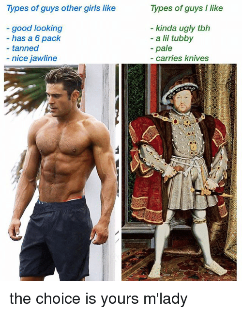Girls, Memes, and Tbh: Types of guys other girls like  Types of guys I like  good looking  has a 6 pack  kinda ugly tbh  - a lil tubby  -pale  - tanned  - nice jawline  carries knives the choice is yours m'lady
