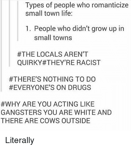 Drugs, Ironic, and Life: Types of people who romanticize  small town life:  1. People who didn't grow up in  small towns  #THE LOCALS AREN'T  QUIRKY#THEY'RE RACIST  #THERE'S NOTHING TO DO  #EVERYONE'S ON DRUGS  #WHY ARE YOU ACTING LIKE  GANGSTERS YOU ARE WHITE AND  THERE ARE COWS OUTSIDE Literally
