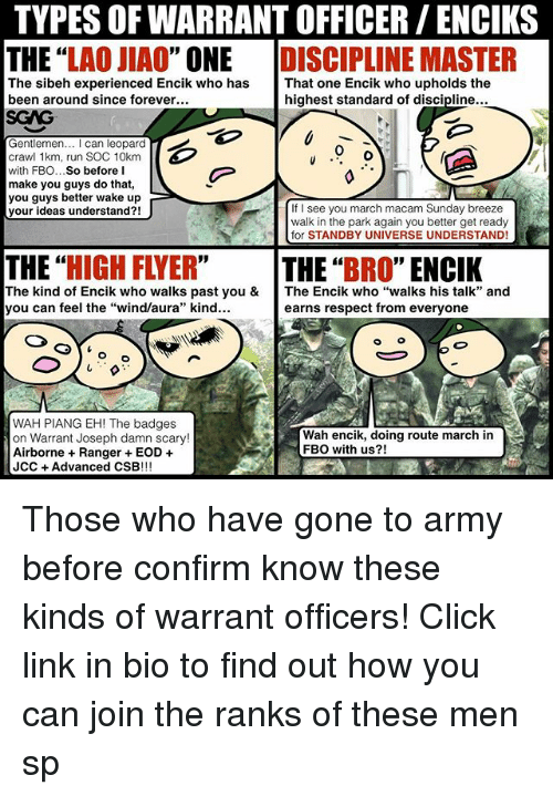 """Click, Memes, and Respect: TYPES OF WARRANT OFFICER/ ENCIKS  THE """"LAO JIAO"""" ONE DISCIPLINE MASTER  The sibeh experienced Encik who has  been around since forever  That one Encik who upholds the  highest standard of discipline...  SGAG  Gentlemen. I can leopard  crawl 1km, run SOC 10km  with FBO...So before I  make you guys do that,  you guys better wake up  your ideas understand?!  0  If I see you march macam Sunday breeze  walk in the park again you better get ready  Tfor STANDBY UNIVERSE UNDERSTAND!  THE """"HIGH FLYER""""  THE""""BRO"""" ENCIK  The kind of Encik who walks past you &  you can feel the """"wind/aura"""" kind...  The Encik who """"walks his talk"""" and  earns respect from everyone  WAH PIANG EH! The badges  on Warrant Joseph damn scary!  Airborne Ranger EOD +  JCC+Advanced CSB!!!  Wah encik, doing route march in  FBO with us?! Those who have gone to army before confirm know these kinds of warrant officers! Click link in bio to find out how you can join the ranks of these men sp"""