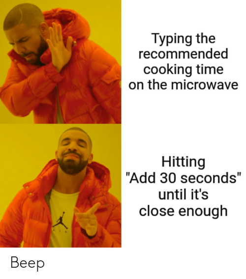 "30 seconds: Typing the  recommended  cooking time  on the microwave  Hitting  ""Add 30 seconds""  until it's  close enough Beep"