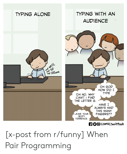 An Audience: TYPING WITH AN  AUDIENCE  TYPING ALONE  TAP 500wP  OH GOD  HOW DO I  TYPE  OH NO. WHY  CAN'T I FIND  THE LETTER  HAVE I  ALWAYS HAD  THIS MANY  FINGERS??  LEAVE YOUR  BODY  TERRENCE  comicswithak [x-post from r/funny] When Pair Programming