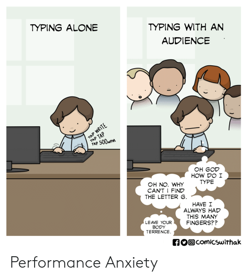 An Audience: TYPING WITH AN  AUDIENCE  TYPING ALONE  TAP 500wP  OH GOD  HOW DO I  TYPE  OH NO. WHY  CAN'T I FIND  THE LETTER  HAVE I  ALWAYS HAD  THIS MANY  FINGERS??  LEAVE YOUR  BODY  TERRENCE  comicswithak Performance Anxiety