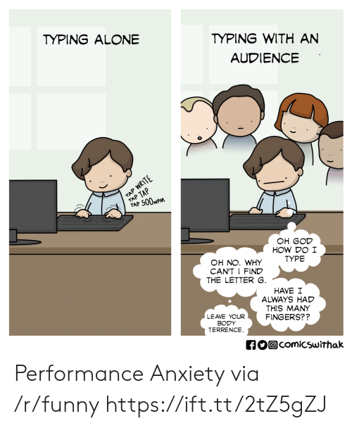 An Audience: TYPING WITH AN  AUDIENCE  TYPING ALONE  TAP 500wP  OH GOD  HOW DO I  TYPE  OH NO. WHY  CAN'T I FIND  THE LETTER  HAVE I  ALWAYS HAD  THIS MANY  FINGERS??  LEAVE YOUR  BODY  TERRENCE  comicswithak Performance Anxiety via /r/funny https://ift.tt/2tZ5gZJ