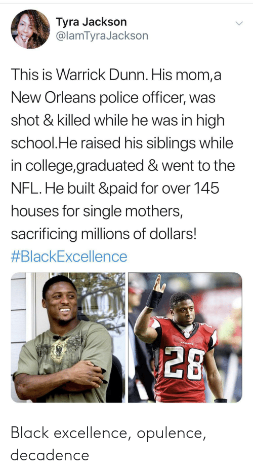 police officer: Tyra Jackson  @lamTyraJackson  This is Warrick Dunn. His mom,a  New Orleans police officer, was  shot & killed while he was in high  school.He raised his siblings while  in college,graduated & went to the  NFL.He built &paid for over 145  houses for single mothers,  sacrificing millions of dollars!  #BlackExcellence  PALEON  28 Black excellence, opulence, decadence