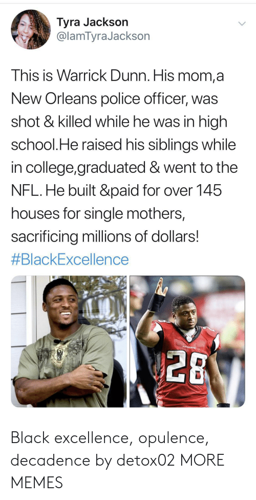 police officer: Tyra Jackson  @lamTyraJackson  This is Warrick Dunn. His mom,a  New Orleans police officer, was  shot & killed while he was in high  school.He raised his siblings while  in college,graduated & went to the  NFL.He built &paid for over 145  houses for single mothers,  sacrificing millions of dollars!  #BlackExcellence  PALEON  28 Black excellence, opulence, decadence by detox02 MORE MEMES