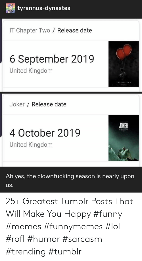 Funny, Joker, and Lol: tyrannus-dynastes  IT Chapter Two  Release date  6 September 2019  United Kingdom  Joker Release date  JOKER  4 October 2019  United Kingdom  Ah yes, the clownfucking season is nearly upon  us. 25+ Greatest Tumblr Posts That Will Make You Happy #funny #memes #funnymemes #lol #rofl #humor #sarcasm #trending #tumblr