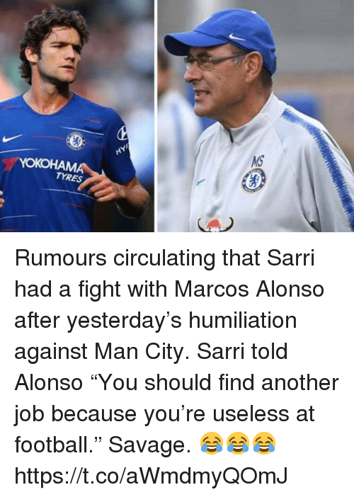 "Marcos: TYRES Rumours circulating that Sarri had a fight with Marcos Alonso after yesterday's humiliation against Man City.   Sarri told Alonso ""You should find another job because you're useless at football.""  Savage. 😂😂😂 https://t.co/aWmdmyQOmJ"