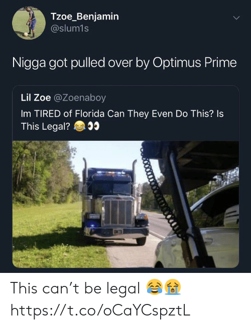 Florida, Got, and Can: Tzoe_Benjamin  @slum1s  Nigga got pulled over by Optimus Prime  Lil Zoe @Zoenaboy  Im TIRED of Florida Can They Even Do This? Is  This Legal? This can't be legal 😂😭 https://t.co/oCaYCspztL