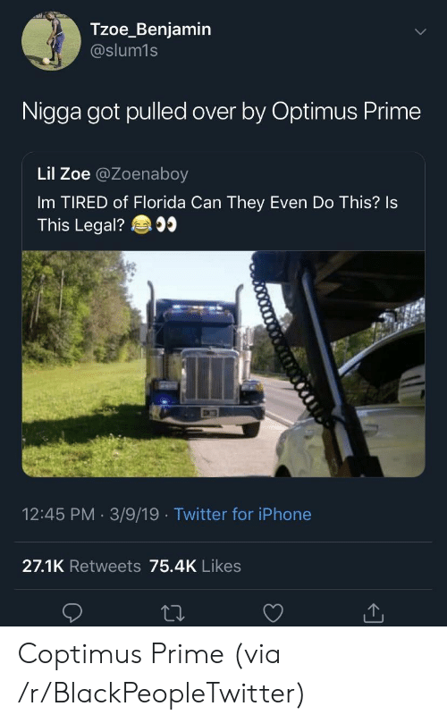 Blackpeopletwitter, Iphone, and Twitter: Tzoe_Benjamin  @slum1s  Nigga got pulled over by Optimus Prime  Lil Zoe @Zoenaboy  Im TIRED of Florida Can They Even Do This? Is  This Legal?  12:45 PM 3/9/19 Twitter for iPhone  27.1K Retweets 75.4K Likes Coptimus Prime (via /r/BlackPeopleTwitter)