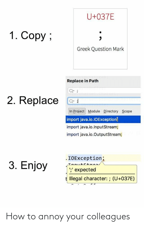 expected: U+037E  1. Copy ;  Greek Question Mark  Replace in Path  2. Replace  In Project Module Directory Scope  import java.io.1OException}  import java.io.InputStream;  import java.io.OutputStream;  .IOException;  Innutct  ;' expected  3. Enjoy  t Illegal character: ; (U+037E) How to annoy your colleagues