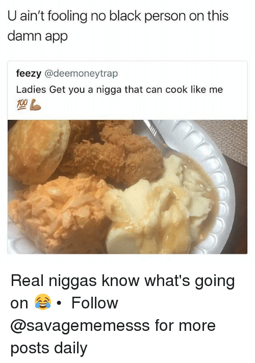 personable: U ain't fooling no black person on this  damn app  feezy @deemoneytrap  Ladies Get you a nigga that can cook like me Real niggas know what's going on 😂 • ➫➫ Follow @savagememesss for more posts daily