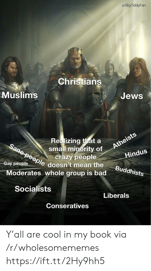 muslims: u/BigTiddyFan  Christians  Muslims  Jews  Realizing thata  small minority of  crazy people  Sane-people doesn't mean the  Atheists  Hindus  Gay people  Buddhists  Moderates whole group is bad  Socialists  Liberals  Conseratives Y'all are cool in my book via /r/wholesomememes https://ift.tt/2Hy9hh5