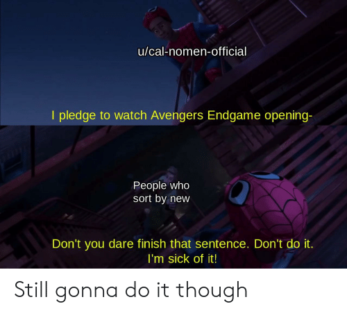 Avengers, Watch, and Dank Memes: u/cal-nomen-official  I pledge to watch Avengers Endgame opening-  People who  sort by new  Don't you dare finish that sentence. Don't do it  I'm sick of it! Still gonna do it though