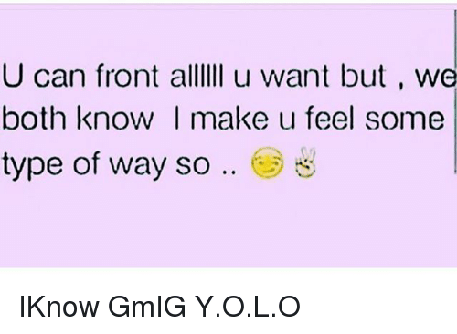Type Of Way: U can front alllIi u want but , we  both know I make u feel some  type of way so .. e) IKnow GmIG Y.O.L.O