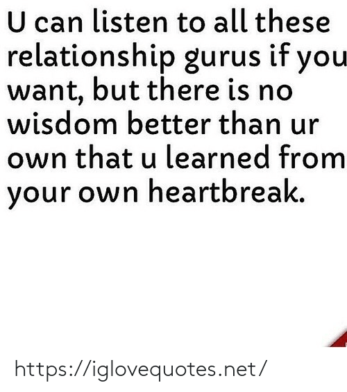 listen: U can listen to all these  relationship gurus if you  want, but there is no  wisdom better than ur  own that u learned from  your own heartbreak. https://iglovequotes.net/