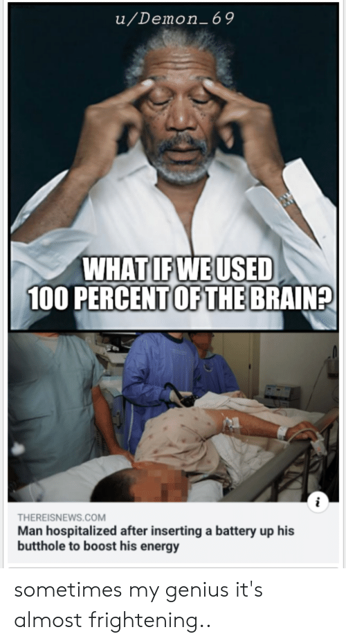 Energy, Funny, and Boost: u/Demon_69  WHAT IF WE USED  100 PERCENT OF THE BRAIN?  THEREISNEWS.COM  Man hospitalized after inserting a battery up his  butthole to boost his energy sometimes my genius it's almost frightening..