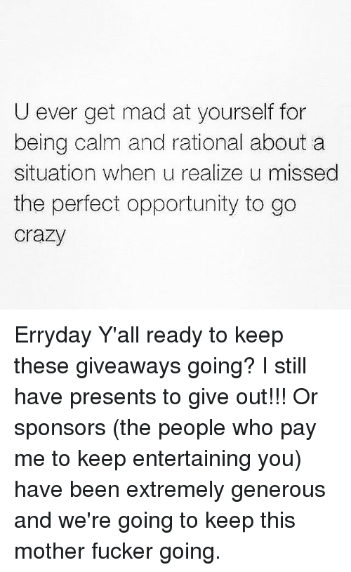 Crazy, Opportunity, and Girl Memes: U ever get mad at yourself for  being calm and rational about a  situation when u realize u missed  the perfect opportunity to go  Crazy Erryday Y'all ready to keep these giveaways going? I still have presents to give out!!! Or sponsors (the people who pay me to keep entertaining you) have been extremely generous and we're going to keep this mother fucker going.