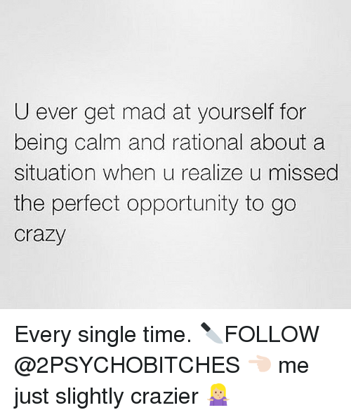 Crazy, Opportunity, and Time: U ever get mad at yourself for  being calm and rational about a  situation when u realize u missed  the perfect opportunity to go  Crazy Every single time. 🔪FOLLOW @2PSYCHOBITCHES 👈🏻 me just slightly crazier 🤷🏼‍♀️