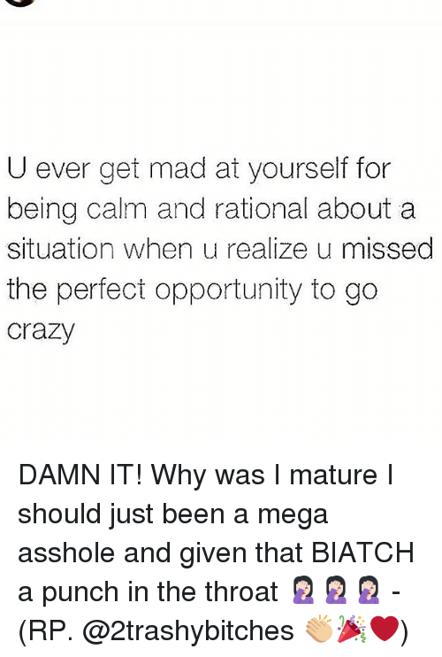 Crazy, Memes, and Mega: U ever get mad at yourself for  being calm and rational about a  situation when u realize u missed  the perfect opportunity to go  crazy DAMN IT! Why was I mature I should just been a mega asshole and given that BIATCH a punch in the throat 🤦🏻‍♀️🤦🏻‍♀️🤦🏻‍♀️ - (RP. @2trashybitches 👏🏼🎉❤)