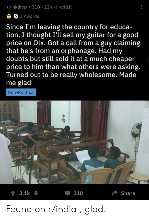 Good, Guitar, and India: u/inkdrop_tj310 22h i.redd.it  S 3 Awards  Since I'm leaving the country for educa-  tion, I thought I'll sell my guitar for a good  price on Olx. Got a call from a guy claiming  that he's from an orphanage. Had my  doubts but still sold it at a much cheaper  price to him than what others were asking.  Turned out to be really wholesome. Made  me glad  Non-Political  t 3.1k  Share  118 Found on r/india , glad.