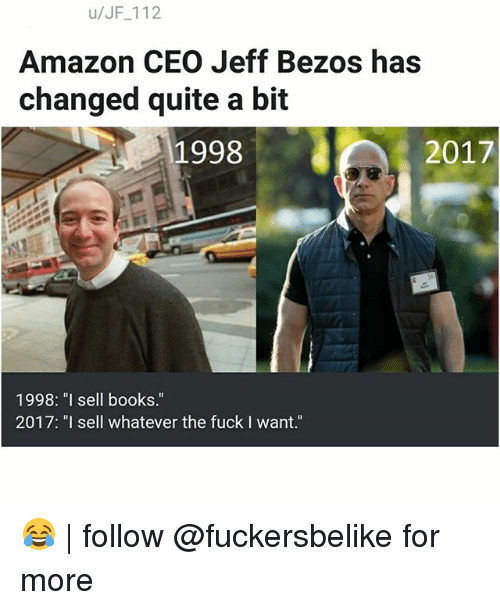 """Amazon, Books, and Jeff Bezos: u/JF 112  Amazon CEO Jeff Bezos has  changed quite a bit  9982017  1998: """"l sell books""""  2017: """"I sell whatever the fuck I want."""" 😂   follow @fuckersbelike for more"""
